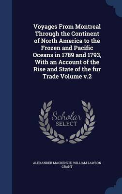 Voyages from Montreal Through the Continent of North America to the Frozen and Pacific Oceans in 1789 and 1793, with an Account of the Rise and State of the Fur Trade Volume V.2