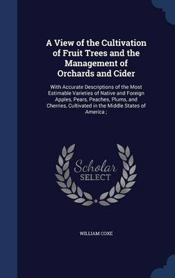 A View of the Cultivation of Fruit Trees and the Management of Orchards and Cider: With Accurate Descriptions of the Most Estimable Varieties of Native and Foreign Apples, Pears, Peaches, Plums, and Cherries, Cultivated in the Middle States of America;