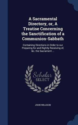 A Sacramental Directory, Or, a Treatise Concerning the Sanctification of a Communion-Sabbath: Containing Directions in Order to Our Preparing for and Rightly Receiving Of, &C. the Sacrament ...