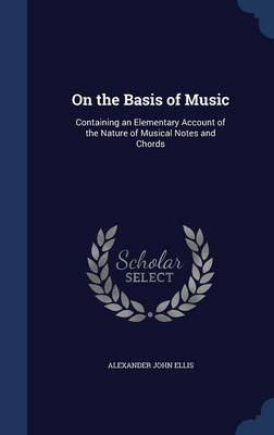 On the Basis of Music: Containing an Elementary Account of the Nature of Musical Notes and Chords
