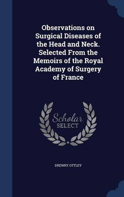 Observations on Surgical Diseases of the Head and Neck. Selected from the Memoirs of the Royal Academy of Surgery of France