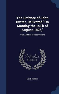 The Defence of John Rutter, Delivered on Monday the 14th of August, 1826,: With Additional Observations