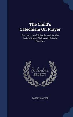The Child's Catechism on Prayer: For the Use of Schools, and for the Instruction of Children in Private Families