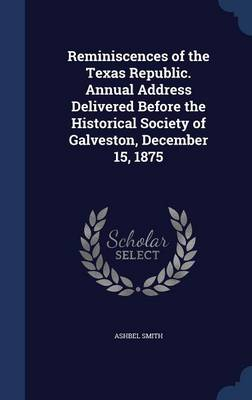 Reminiscences of the Texas Republic. Annual Address Delivered Before the Historical Society of Galveston, December 15, 1875