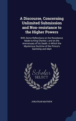 A Discourse, Concerning Unlimited Submission and Non-Resistance to the Higher Powers: With Some Reflections on the Resistance Made to King Charles I, and on the Anniversary of His Death: In Which the Mysterious Doctrine of the Prince's Saintship and Mart