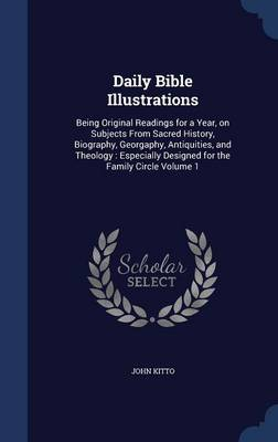 Daily Bible Illustrations: Being Original Readings for a Year, on Subjects from Sacred History, Biography, Georgaphy, Antiquities, and Theology: Especially Designed for the Family Circle Volume 1