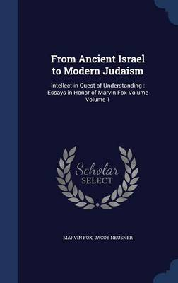 From Ancient Israel to Modern Judaism: Intellect in Quest of Understanding: Essays in Honor of Marvin Fox Volume Volume 1