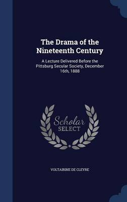 The Drama of the Nineteenth Century: A Lecture Delivered Before the Pittsburg Secular Society, December 16th, 1888