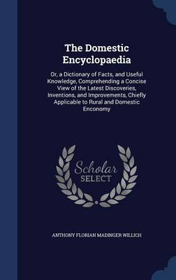 The Domestic Encyclopaedia: Or, a Dictionary of Facts, and Useful Knowledge, Comprehending a Concise View of the Latest Discoveries, Inventions, and Improvements, Chiefly Applicable to Rural and Domestic Enconomy