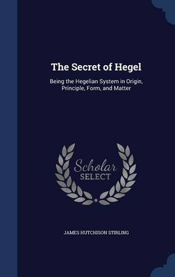 The Secret of Hegel: Being the Hegelian System in Origin, Principle, Form, and Matter
