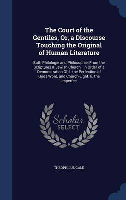 The Court of the Gentiles, Or, a Discourse Touching the Original of Human Literature: Both Philologie and Philosophie, from the Scriptures & Jewish Church: In Order of a Demonstration Of, I. the Perfection of Gods Word, and Church-Light. II. the Imperfec
