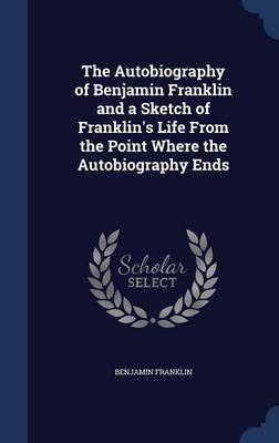 The Autobiography of Benjamin Franklin and a Sketch of Franklin's Life from the Point Where the Autobiography Ends