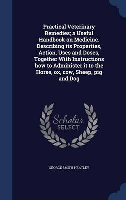 Practical Veterinary Remedies; A Useful Handbook on Medicine. Describing Its Properties, Action, Uses and Doses, Together with Instructions How to Administer It to the Horse, Ox, Cow, Sheep, Pig and Dog
