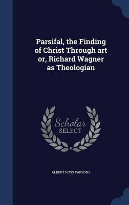 Parsifal, the Finding of Christ Through Art Or, Richard Wagner as Theologian