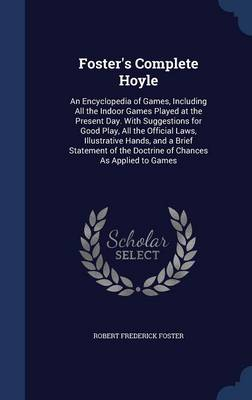Foster's Complete Hoyle: An Encyclopedia of Games, Including All the Indoor Games Played at the Present Day. with Suggestions for Good Play, All the Official Laws, Illustrative Hands, and a Brief Statement of the Doctrine of Chances as Applied to Games