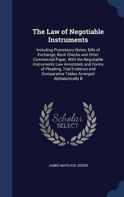 The Law of Negotiable Instruments: Including Promissory Notes, Bills of Exchange, Bank Checks and Other Commercial Paper, with the Negotiable Instruments Law Annotated, and Forms of Pleading, Trial Evidence and Comparative Tables Arranged Alphabetically B
