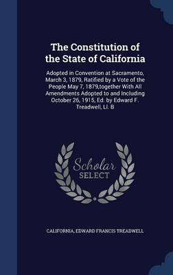 The Constitution of the State of California: Adopted in Convention at Sacramento, March 3, 1879, Ratified by a Vote of the People May 7, 1879, Together with All Amendments Adopted to and Including October 26, 1915, Ed. by Edward F. Treadwell, LL. B