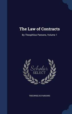 The Law of Contracts: By Theophilus Parsons, Volume 1
