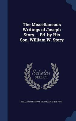 The Miscellaneous Writings of Joseph Story ... Ed. by His Son, William W. Story