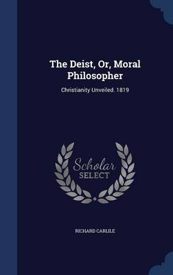 The Deist, Or, Moral Philosopher: Christianity Unveiled. 1819