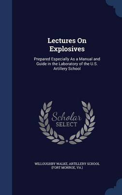 Lectures on Explosives: Prepared Especially as a Manual and Guide in the Laboratory of the U.S. Artillery School