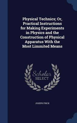 Physical Technics; Or, Practical Instructions for Making Experiments in Physics and the Construction of Physical Apparatus with the Most Limmited Means
