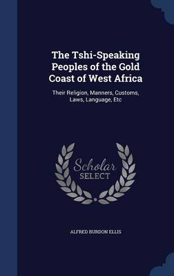 The Tshi-Speaking Peoples of the Gold Coast of West Africa: Their Religion, Manners, Customs, Laws, Language, Etc
