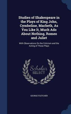 Studies of Shakespeare in the Plays of King John, Cymbeline, Macbeth, as You Like It, Much ADO about Nothing, Romeo and Juliet: With Observations on the Criticism and the Acting of Those Plays
