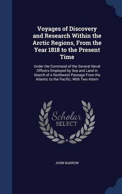 Voyages of Discovery and Research Within the Arctic Regions, from the Year 1818 to the Present Time: Under the Command of the Several Naval Officers Employed by Sea and Land in Search of a Northwest Passage from the Atlantic to the Pacific; With Two Attem