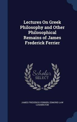 Lectures on Greek Philosophy and Other Philosophical Remains of James Frederick Ferrier