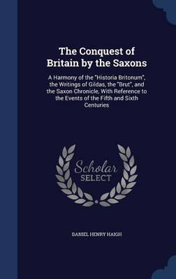 The Conquest of Britain by the Saxons: A Harmony of the Historia Britonum, the Writings of Gildas, the Brut, and the Saxon Chronicle, with Reference to the Events of the Fifth and Sixth Centuries