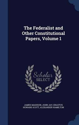 The Federalist and Other Constitutional Papers, Volume 1