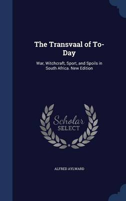 The Transvaal of To-Day: War, Witchcraft, Sport, and Spoils in South Africa. New Edition