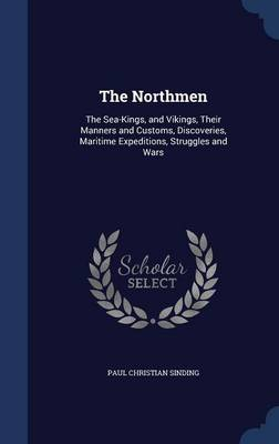 The Northmen: The Sea-Kings, and Vikings, Their Manners and Customs, Discoveries, Maritime Expeditions, Struggles and Wars