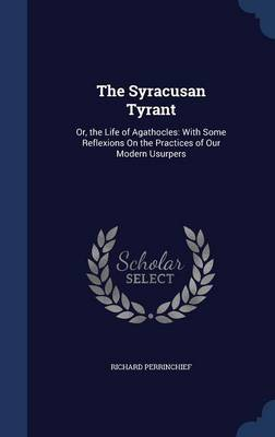 The Syracusan Tyrant: Or, the Life of Agathocles: With Some Reflexions on the Practices of Our Modern Usurpers