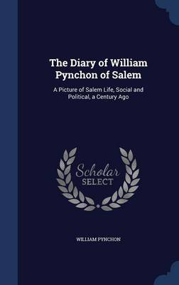The Diary of William Pynchon of Salem: A Picture of Salem Life, Social and Political, a Century Ago