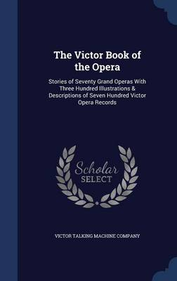The Victor Book of the Opera: Stories of Seventy Grand Operas with Three Hundred Illustrations & Descriptions of Seven Hundred Victor Opera Records