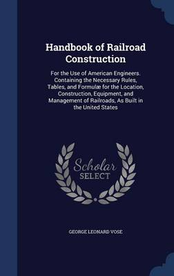 Handbook of Railroad Construction: For the Use of American Engineers. Containing the Necessary Rules, Tables, and Formulae for the Location, Construction, Equipment, and Management of Railroads, as Built in the United States