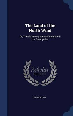 The Land of the North Wind: Or, Travels Among the Laplanders and the Samoyedes