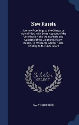 New Russia: Journey from Riga to the Crimea, by Way of Kiev; With Some Account of the Colonization and the Manners and Customs of the Colonists of New Russia. to Which Are Added, Notes Relating to the Crim Tatars