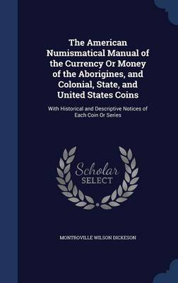 The American Numismatical Manual of the Currency or Money of the Aborigines, and Colonial, State, and United States Coins: With Historical and Descriptive Notices of Each Coin or Series