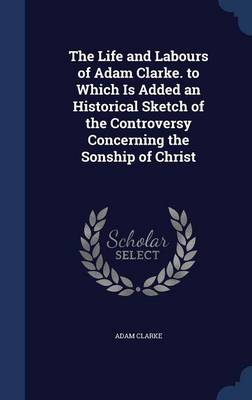 The Life and Labours of Adam Clarke. to Which Is Added an Historical Sketch of the Controversy Concerning the Sonship of Christ