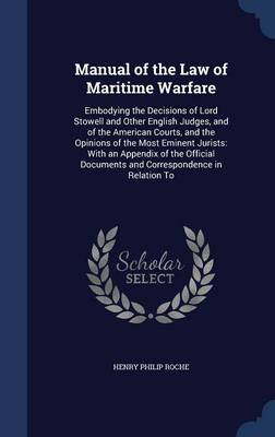 Manual of the Law of Maritime Warfare: Embodying the Decisions of Lord Stowell and Other English Judges, and of the American Courts, and the Opinions of the Most Eminent Jurists: With an Appendix of the Official Documents and Correspondence in Relation to