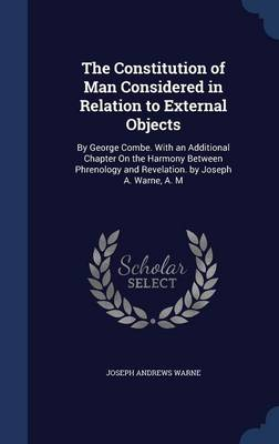 The Constitution of Man Considered in Relation to External Objects: By George Combe. with an Additional Chapter on the Harmony Between Phrenology and Revelation. by Joseph A. Warne, A. M
