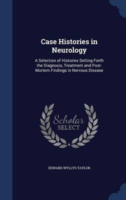 Case Histories in Neurology: A Selection of Histories Setting Forth the Diagnosis, Treatment and Post-Mortem Findings in Nervous Disease