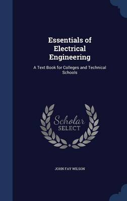 Essentials of Electrical Engineering: A Text Book for Colleges and Technical Schools