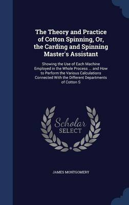 The Theory and Practice of Cotton Spinning, Or, the Carding and Spinning Master's Assistant: Showing the Use of Each Machine Employed in the Whole Process ... and How to Perform the Various Calculations Connected with the Different Departments of Cotton S