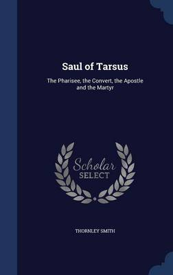 Saul of Tarsus: The Pharisee, the Convert, the Apostle and the Martyr