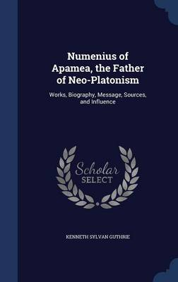 Numenius of Apamea, the Father of Neo-Platonism: Works, Biography, Message, Sources, and Influence