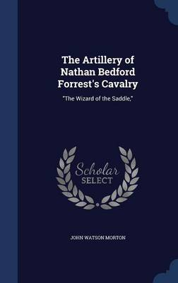 The Artillery of Nathan Bedford Forrest's Cavalry: The Wizard of the Saddle,
